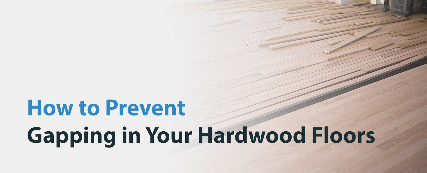 How to Prevent Gapping in Hardwood Floors