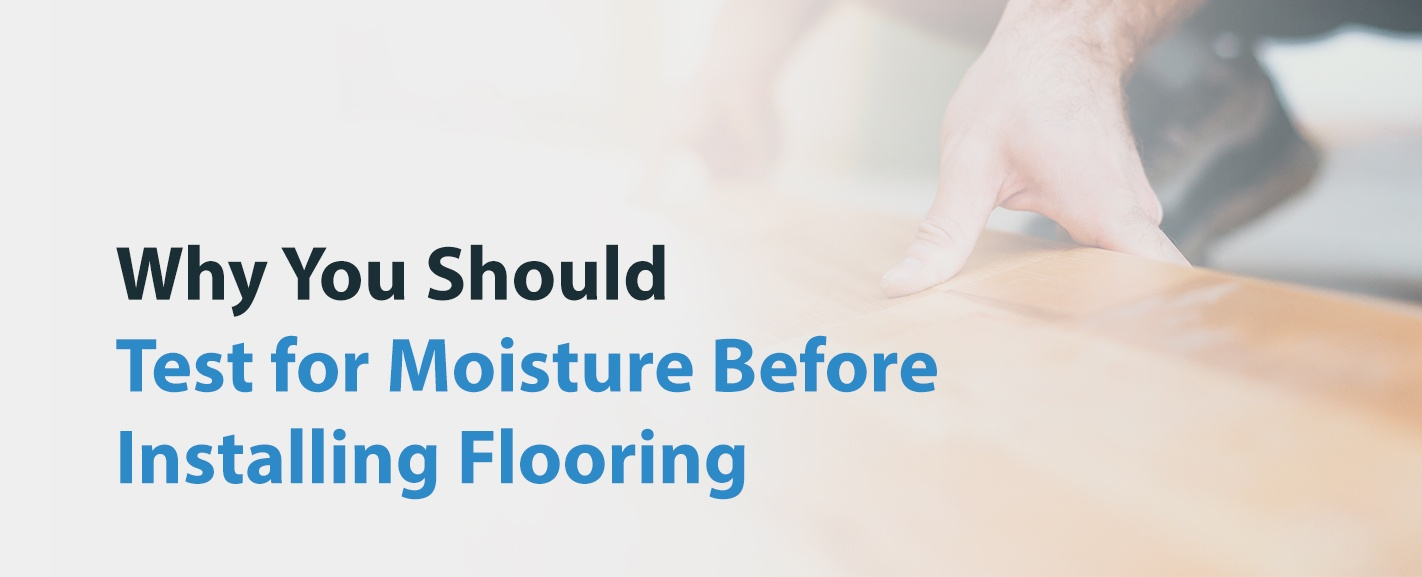 Why You Should Test for Moisture Before Installing Flooring