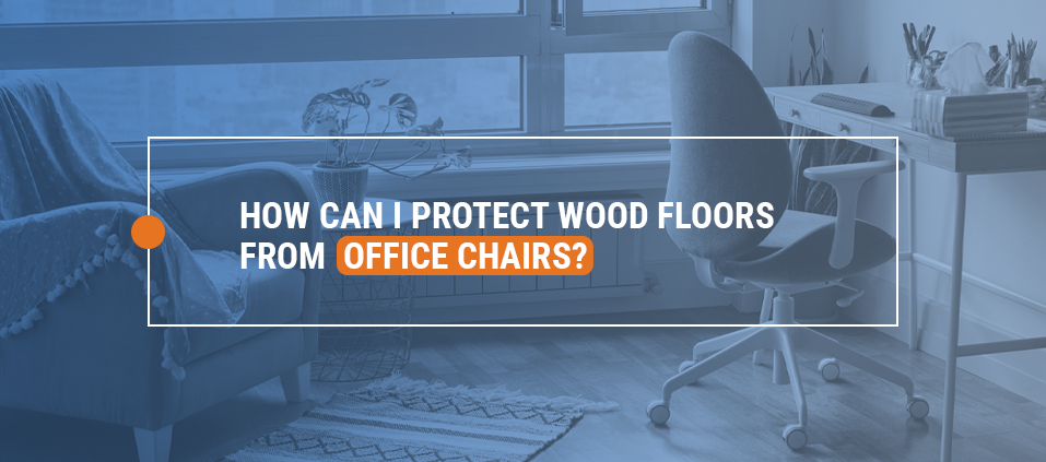 How Can I Protect Wood Floors from Office Chairs