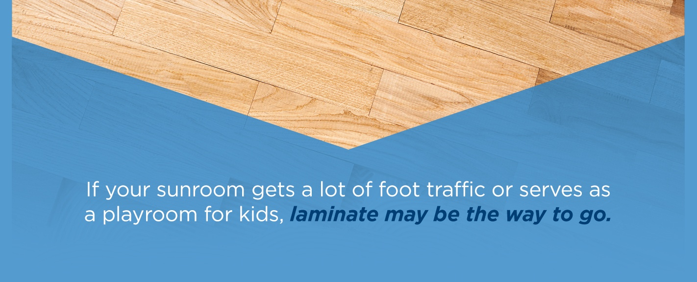 use laminate in sunrooms if the room gets a lot of foot traffic