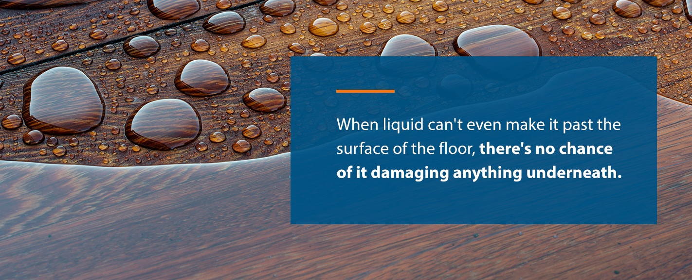 When liquid can't even make it past the surface of the floor, there's no chance of it damaging anything underneath.