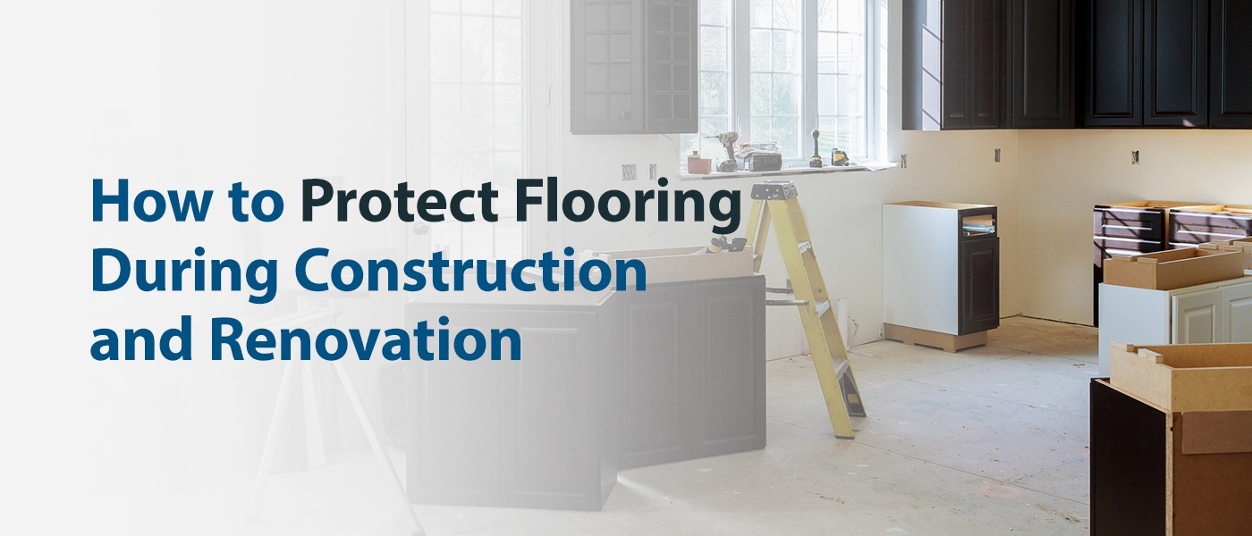 How to Protect Flooring During Construction and Renovation